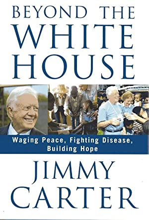 Beyond the White House: Waging Peace, Fighting Disease, Building Hope: Carter, Jimmy