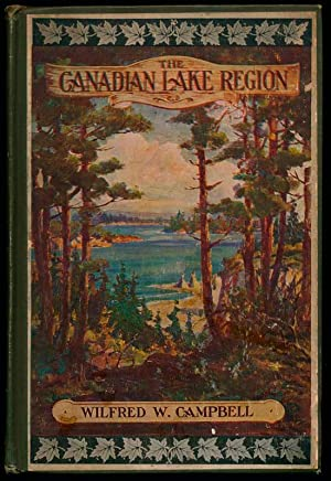 The Beauty, History, Romance and Mystery of the Canadian Lake Region.: CAMPBELL, Wilfred W.