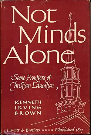 Not Minds Alone: Some Frontiers of Christian Education.: BROWN, Kenneth Irving.