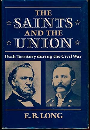 The Saints and the Union: Utah Territory during the Civil War.: LONG, E.B.