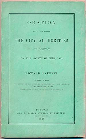 Oration Delivered Before the City Authorities of Boston, on the Fourth of July, 1860: EVERETT, ...