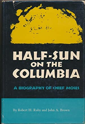 Half-Sun on the Columbia: A Biography of Chief Moses.: RUBY, Robert H., and BROWN, John A.