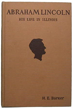 Abraham Lincoln: His Life in Illinois -- Being Year by Year Incidents from 1830 to 1865.: BARKER, ...