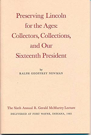 Preserving Lincoln for the Ages: Collectors, Collections, and Our Sixteenth President: NEWMAN, ...