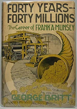 Forty Years -- Forty Millions: The Career of Frank A. Munsey