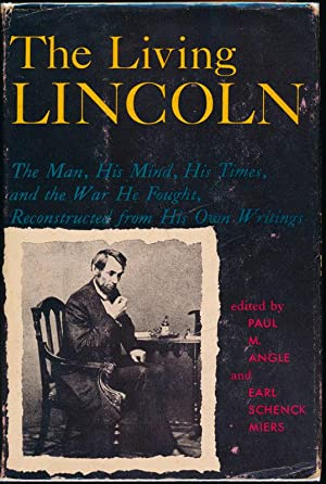 The Living Lincoln: The Man, His Mind, His Times, and the War He Fought, Reconstructed from His O...