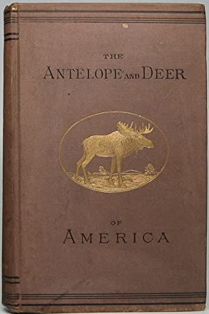 The Antelope and Deer in America. A Comprehensive Scientific Treatise Upon the Natural History, I...