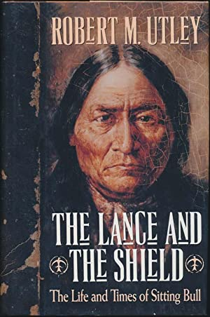 The Lance and the Shield: The Life and Times of Sitting Bull.: UTLEY, Robert M.