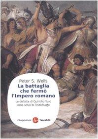 La battaglia che fermò l'impero romano. La disfatta di Quintilio Varo nella selva di Teutoburgo - Wells, Peter S.
