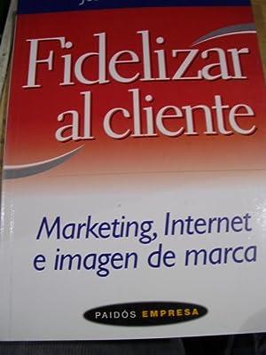 FIDELIZAR AL CLIENTE. Marketing, Internet e imagen de marca (Barcelona, 2001): Jean-Marc Lehu