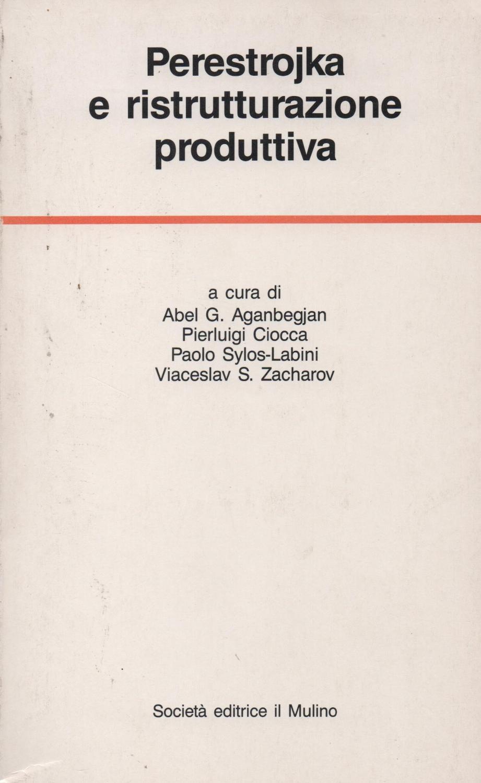 Perestrojka e ristrutturazione produttiva. Esperienze e prospettive economiche in Unione Sovietica e in Italia. - AGANBEGJAN ABEL G. - CIOCCA PIERLUIGI - SYLOS LABINI PAOLO - ZACHAROV VICESLAV S.