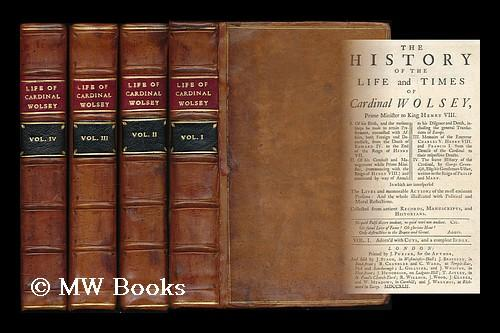 The history of the life and times of Cardinal Wolsey : Prime Minister to King Henry VIII . In which...