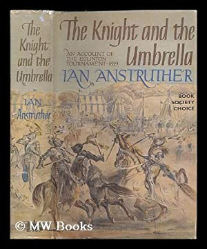 The knight and the umbrella : an account of the Eglinton Tournament, 1839: Anstruther, Ian