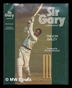 Sir Gary : a biography / [by] Trevor Bailey ; with a foreword by Richie Benaud: Bailey, Trevor...