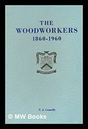 The woodworkers, 1860-1960 / by T.J. Connelly: Connelly, T. J.