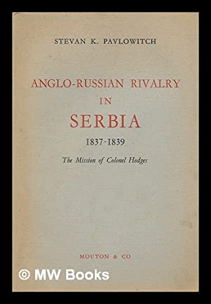 Anglo-Russian rivalry in Serbia, 1837-1839 : the: Pavlowitch, Stevan K.