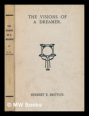 The visions of a dreamer, sonnets, poems and lyrics: Britton, Herbert Eyres