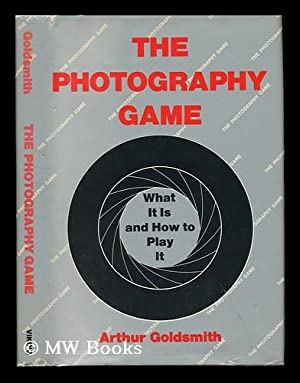 The Photography Game ; What it is and How to Play It: Goldsmith, Arthur A.