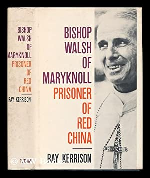 Bishop Walsh of Maryknoll, Prisoner of Red China, a Biography: Kerrison, Raymond
