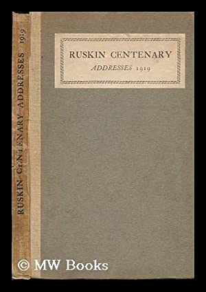Ruskin Centenary Addresses, 8 February 1919; Edited by J. Howard Whitehouse: Ruskin Centenary ...