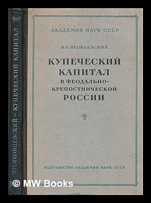 Kupecheskiy Kapital V Feodal'no Krepostnicheskoy Rossii [Merchant capital in the feudal serf ...