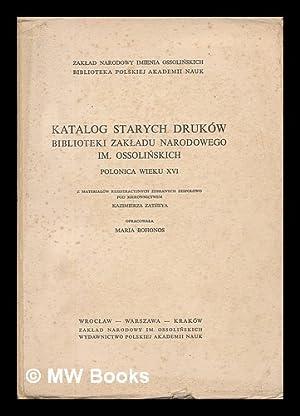 Katalog starych drukow Biblioteki Zakladu Narodowego im. Ossolinskich : Polonica wieku XVI [...