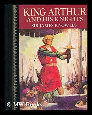 King Arthur and His Knights / Compiled and Arranged by Sir James Knowles ; with Illustrations ...