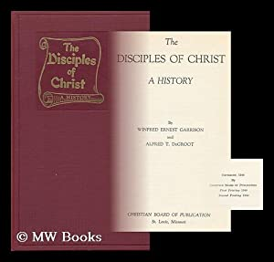The Disciples of Christ : a History: Garrison, Winfred Ernest (1874-1969) & De Groot, A. T. (Alfred...