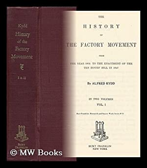 The History of the Factory Movement, from the Year 1802, to the Enactment of the Ten Hours' ...