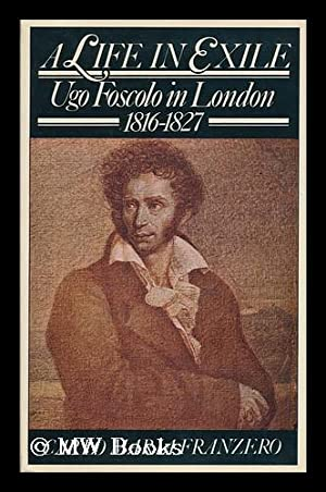 A Life in Exile : Ugo Foscolo in London, 1816-1827 - [Uniform Title: Ugo Foscolo a Londra. English]...