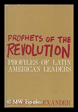 Prophets of the Revolution, Profiles of Latin American Leaders: Alexander, Robert J. (Robert ...