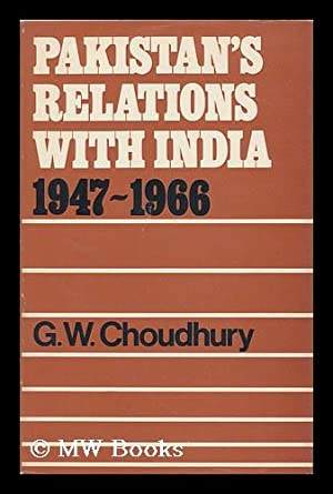 Pakistan's Relations with India 1947-1966 [By] G. W. Choudhury: Choudhury, G. W. (Golam Wahed)