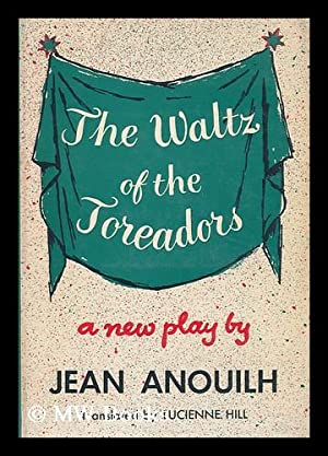 The Waltz of the Toreadors, a Play in Three Acts. Translated by Lucienne Hill.: Anouilh, Jean (1910...