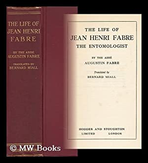 The Life of Jean Henri Fabre, the Entomologist, 1823-1910, by the Abbe Augustin Fabre. Tr. by ...
