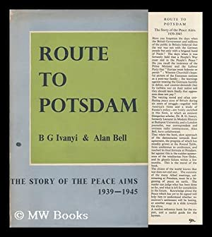 Route to Potsdam; the Story of the Peace Aims, 1939-1945, by B. G. Ivanyi and Alan Bell: ...
