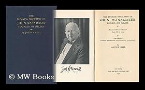 The Business Biography of John Wanamaker, Founder and Builder: Appel, Joseph Herbert (1873-)