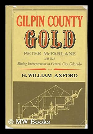 Gilpin County Gold : Peter McFarlane, 1848-1929, Mining Entrepreneur in Central City, Colorado &#...