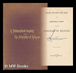 Essays on God and Man, or a Philosophical Inquiry Into the Principles of Religion. by the Rev. ...