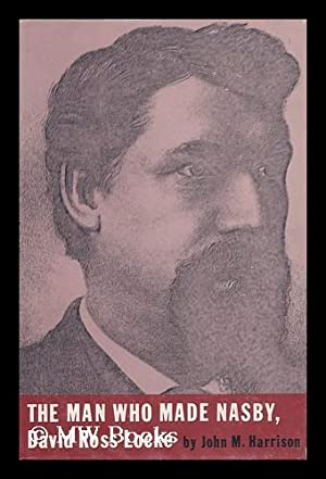 The Man Who Made Nasby: David Ross Locke, by John M. Harrison: Harrison, John M.
