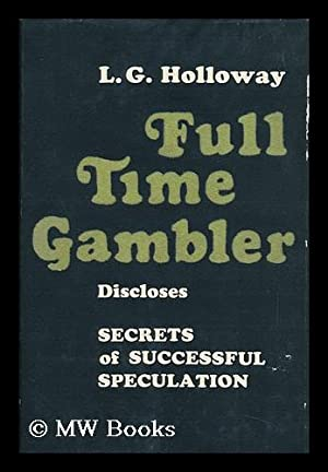 Full-Time Gambler [By] Louis G. Holloway: Holloway, Louis G.