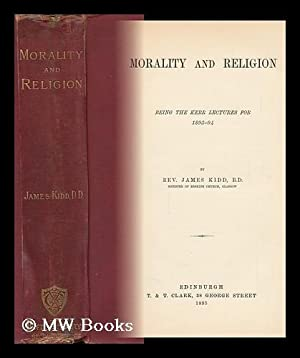 Morality and Religion : Being the Kerr Lectures for 1893-1894 / by James Kidd: Kidd, Rev. ...