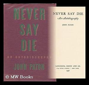 Never Say Die; an Autobiography [By] John Paton: Paton, John