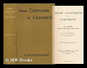 From Capetown to Ladysmith; an Unfinished Record of the South African War. [By] G. W. Steevens, Ed....