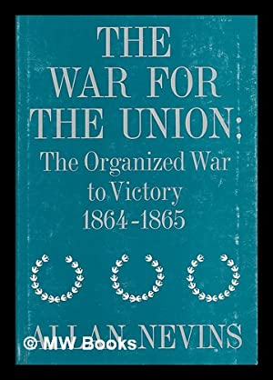 The War for the Union. Volume 4. the organized war to victory, 1864-1865 / by Allan Nevins: ...