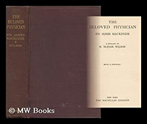 The Beloved Physician, Sir James Mackenzie - a Biography: Wilson, R. McNair