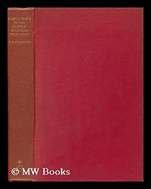 The Early Days of the Power Station Industry, by R. H. Parsons: Parsons, Robert Hodson