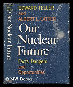 Our Nuclear Future. Facts, Dangers and Opportunities: Teller, Edward and Latter, Albert L.