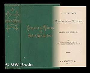 A Physician's Counsels to Woman, in Health and Disease: Taylor, Walter C.
