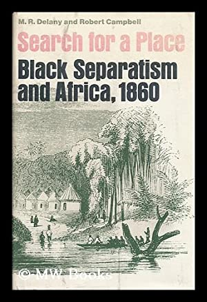 Search for a Place; Black Separatism and Africa, 1860 [By] M. R. Delany and Robert Campbell. Introd...