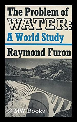 The Problem of Water : a World Study / Raymond Furon ; Translated from the French by Paul ...